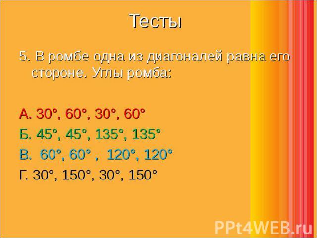5. В ромбе одна из диагоналей равна его стороне. Углы ромба: 5. В ромбе одна из диагоналей равна его стороне. Углы ромба: А. 30°, 60°, 30°, 60°    Б. 45°, 45°, 135°, 135°     В. 60°, 60° , 120°, …