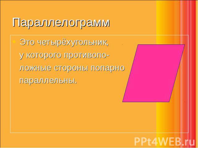 Это четырёхугольник, Это четырёхугольник, у которого противопо- ложные стороны попарно параллельны.