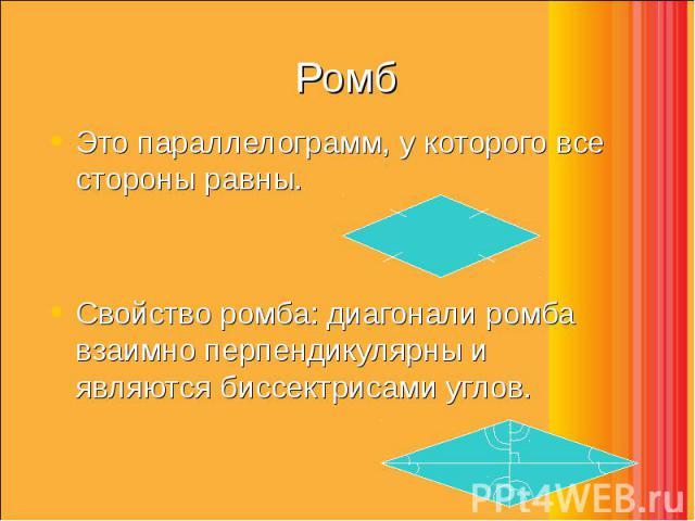 Это параллелограмм, у которого все стороны равны. Это параллелограмм, у которого все стороны равны. Свойство ромба: диагонали ромба взаимно перпендикулярны и являются биссектрисами углов.