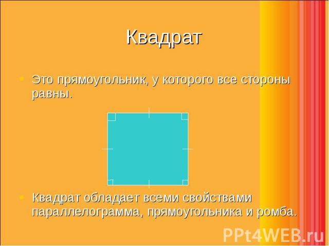 Это прямоугольник, у которого все стороны равны. Это прямоугольник, у которого все стороны равны. Квадрат обладает всеми свойствами параллелограмма, прямоугольника и ромба.
