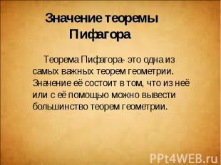 Теорема Пифагора- это одна из самых важных теорем геометрии. Значение её состоит