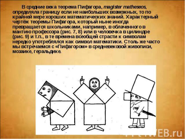 В средние века теорема Пифагора,magister matheseos, определяла границу если не наибольших возможных, то по крайней мере хороших математических знаний. Характерный чертёж теоремы Пифагора, который ныне иногда превращается школьниками, например,…