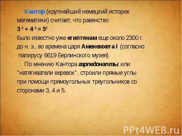 Кантор(крупнейший немецкий историк Кантор(крупнейший немецкий историк математики) считает, что равенство 3²+4²=5² было известно ужеегиптянамеще около 2300 г. до н. э., во времена царя…
