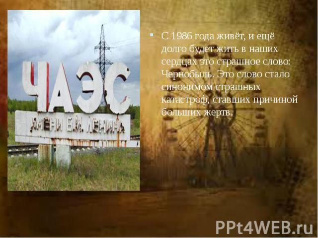 С1986года живёт, иещё долго будет жить внаших сердцах это страшное слово: Чернобыль. Это слово стало синонимом страшных катастроф, ставших причиной больших жертв. С1986года живёт, иещё долго будет жить в&nbs…