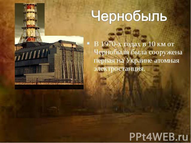 В 1970-х годах в 10 км от Чернобыля была сооружена первая на Украине атомная электростанция.
