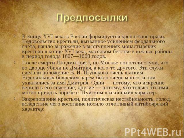 К концу XVI века в России формируется крепостное право. Недовольство крестьян, вызванное усилением феодального гнета, нашло выражение в выступлениях монастырских крестьян в конце XVI века, массовом бегстве в южные районы в период голода 1607—1608 го…