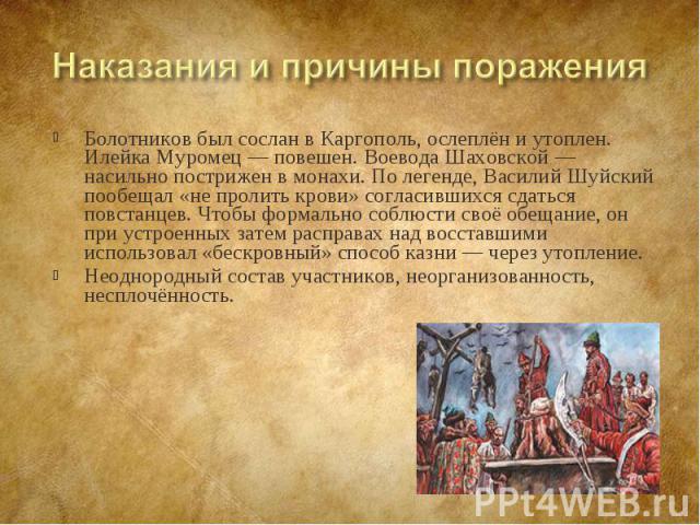 Болотников был сослан в Каргополь, ослеплён и утоплен. Илейка Муромец— повешен. Воевода Шаховской— насильно пострижен в монахи. По легенде, Василий Шуйский пообещал «не пролить крови» согласившихся сдаться повстанцев. Чтобы формально соб…