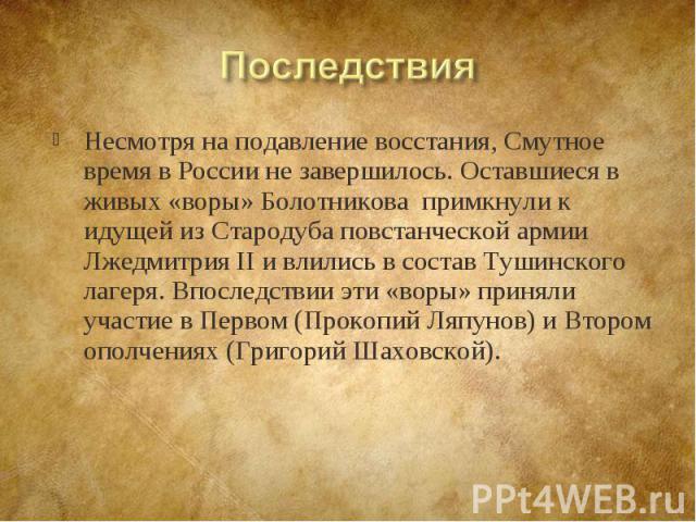 Несмотря на подавление восстания, Смутное время в России не завершилось. Оставшиеся в живых «воры» Болотникова примкнули к идущей из Стародуба повстанческой армии Лжедмитрия II и влились в состав Тушинского лагеря. Впоследствии эти «воры» приняли уч…