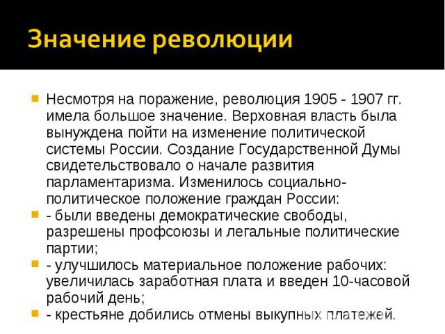 Несмотря на поражение, революция 1905 - 1907 гг. имела большое значение. Верховная власть была вынуждена пойти на изменение политической системы России. Создание Государственной Думы свидетельствовало о начале развития парламентаризма. Изменилось со…