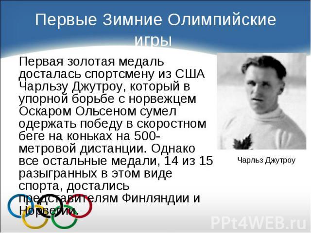Первая золотая медаль досталась спортсмену из США Чарльзу Джутроу, который в упорной борьбе с норвежцем Оскаром Ольсеном сумел одержать победу в скоростном беге на коньках на 500-метровой дистанции. Однако все остальные медали, 14 из 15 разыгранных …