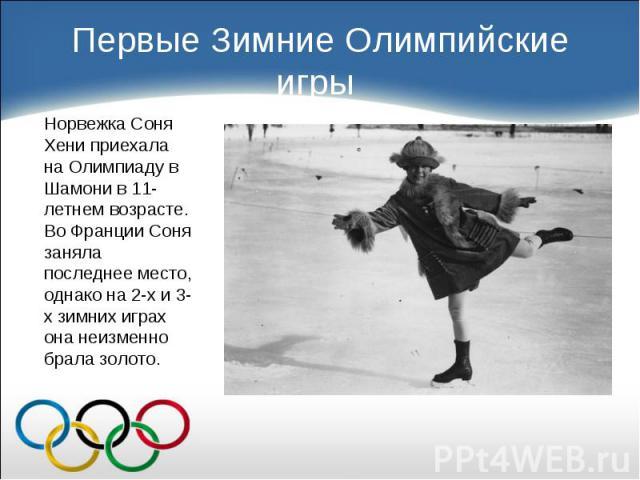 Норвежка Соня Хени приехала на Олимпиаду в Шамони в 11-летнем возрасте. Во Франции Соня заняла последнее место, однако на 2-х и 3-х зимних играх она неизменно брала золото. Норвежка Соня Хени приехала на Олимпиаду в Шамони в 11-летнем возрасте. Во Ф…