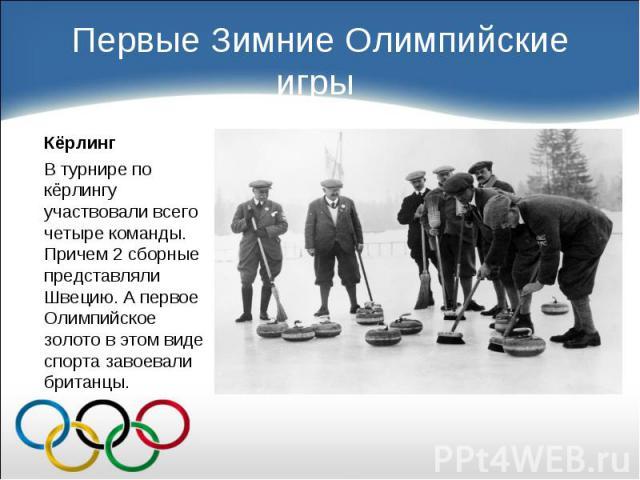 Кёрлинг Кёрлинг В турнире по кёрлингу участвовали всего четыре команды. Причем 2 сборные представляли Швецию. А первое Олимпийское золото в этом виде спорта завоевали британцы.