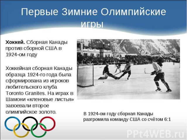 Хоккей. Сборная Канады против сборной США в 1924-ом году Хоккей. Сборная Канады против сборной США в 1924-ом году Хоккейная сборная Канады образца 1924-го года была сформирована из игроков любительского клуба Toronto Granites. На играх в Шамони «кле…