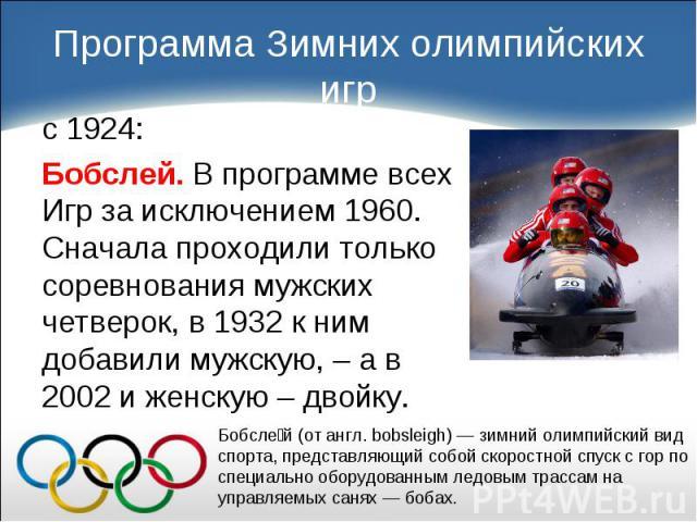 с 1924: с 1924: Бобслей. В программе всех Игр за исключением 1960. Сначала проходили только соревнования мужских четверок, в 1932 к ним добавили мужскую, – а в 2002 и женскую – двойку.