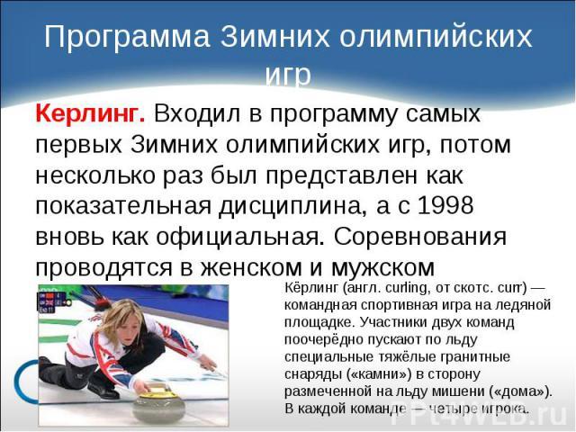Керлинг. Входил в программу самых первых Зимних олимпийских игр, потом несколько раз был представлен как показательная дисциплина, а с 1998 вновь как официальная. Соревнования проводятся в женском и мужском разряде. Керлинг. Входил в программу самых…
