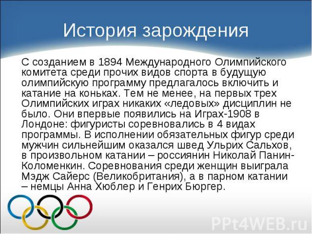 С созданием в 1894 Международного Олимпийского комитета среди прочих видов спорта в будущую олимпийскую программу предлагалось включить и катание на коньках. Тем не менее, на первых трех Олимпийских играх никаких «ледовых» дисциплин не было. Они впе…