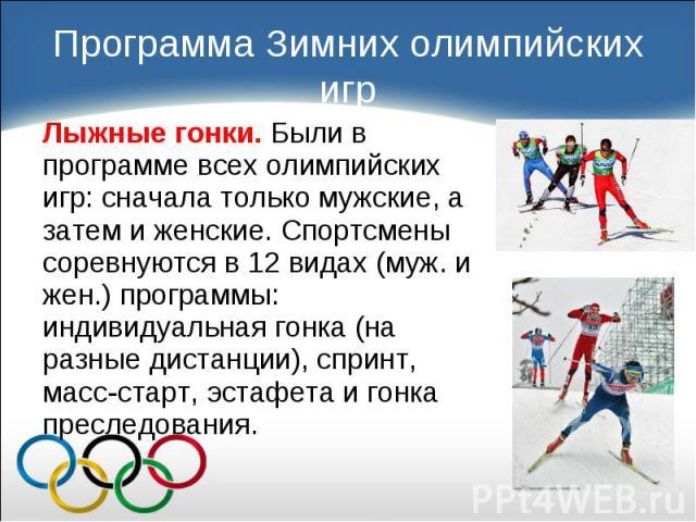 Лыжные гонки. Были в программе всех олимпийских игр: сначала только мужские, а затем и женские. Спортсмены соревнуются в 12 видах (муж. и жен.) программы: индивидуальная гонка (на разные дистанции), спринт, масс-старт, эстафета и гонка преследования…