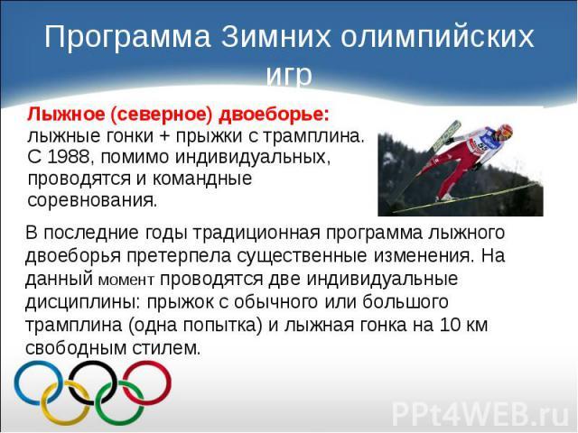 Лыжное (северное) двоеборье: лыжные гонки + прыжки с трамплина. С 1988, помимо индивидуальных, проводятся и командные соревнования. Лыжное (северное) двоеборье: лыжные гонки + прыжки с трамплина. С 1988, помимо индивидуальных, проводятся и командные…