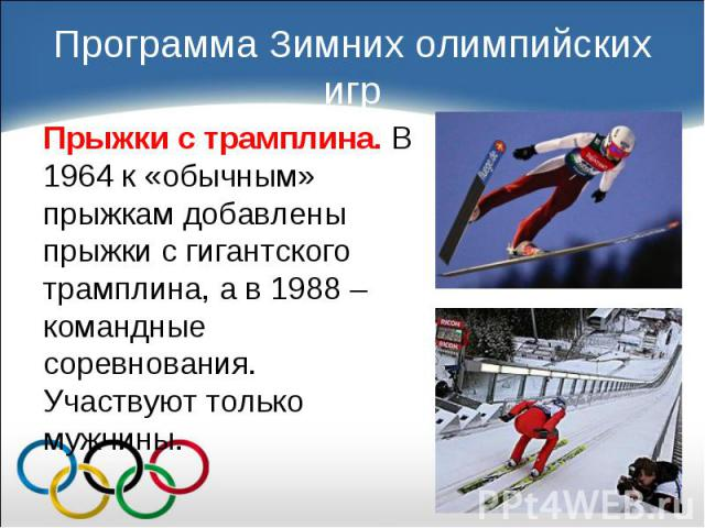 Прыжки с трамплина. В 1964 к «обычным» прыжкам добавлены прыжки с гигантского трамплина, а в 1988 – командные соревнования. Участвуют только мужчины. Прыжки с трамплина. В 1964 к «обычным» прыжкам добавлены прыжки с гигантского трамплина, а в 1988 –…