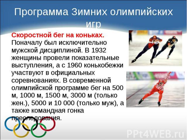 Скоростной бег на коньках. Поначалу был исключительно мужской дисциплиной. В 1932 женщины провели показательные выступления, а с 1960 конькобежки участвуют в официальных соревнованиях. В современной олимпийской программе бег на 500 м, 1000 м, 1500 м…