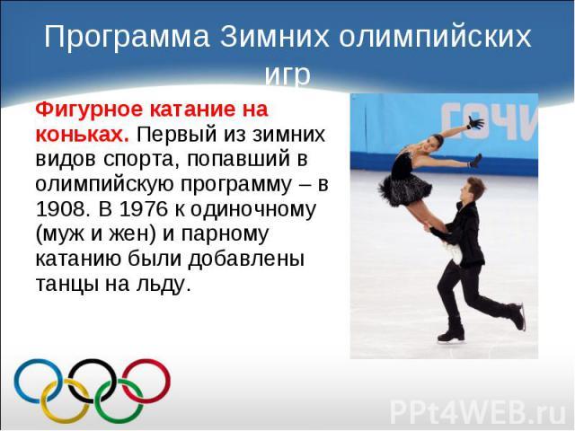 Фигурное катание на коньках. Первый из зимних видов спорта, попавший в олимпийскую программу – в 1908. В 1976 к одиночному (муж и жен) и парному катанию были добавлены танцы на льду. Фигурное катание на коньках. Первый из зимних видов спорта, попавш…