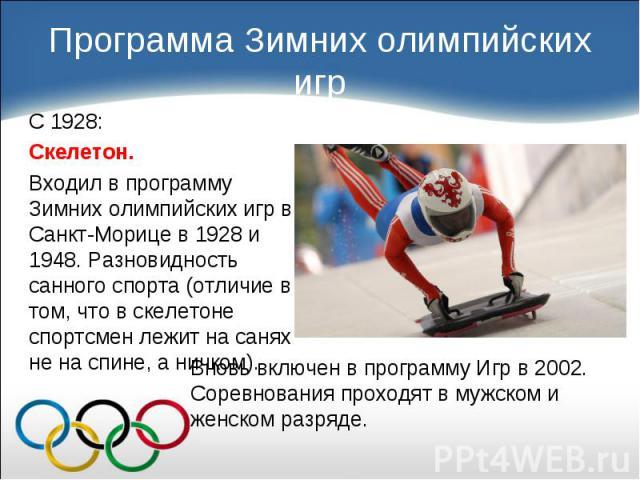 С 1928: С 1928: Скелетон. Входил в программу Зимних олимпийских игр в Санкт-Морице в 1928 и 1948. Разновидность санного спорта (отличие в том, что в скелетоне спортсмен лежит на санях не на спине, а ничком).