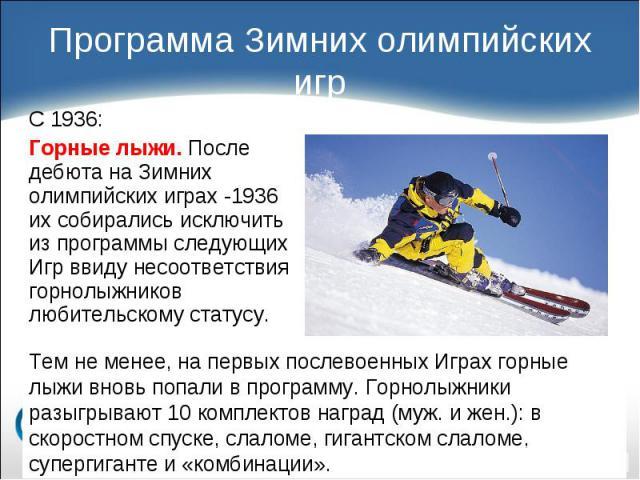 С 1936: С 1936: Горные лыжи. После дебюта на Зимних олимпийских играх -1936 их собирались исключить из программы следующих Игр ввиду несоответствия горнолыжников любительскому статусу.