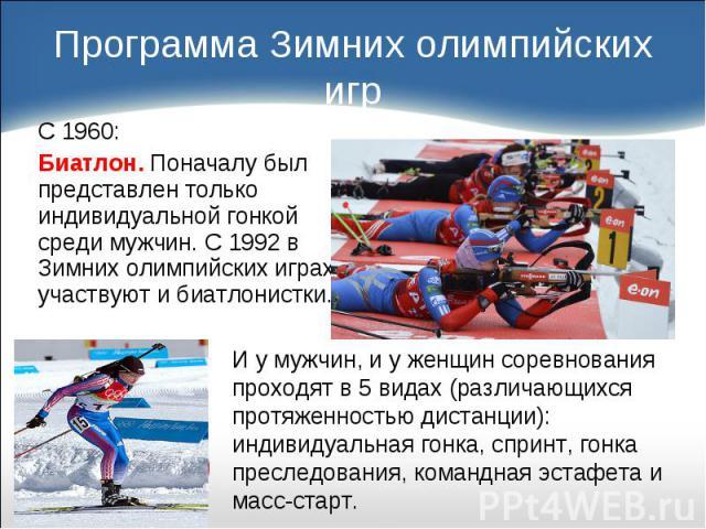 С 1960: С 1960: Биатлон. Поначалу был представлен только индивидуальной гонкой среди мужчин. С 1992 в Зимних олимпийских играх участвуют и биатлонистки.