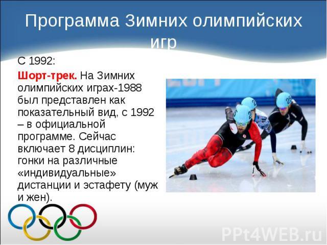 С 1992: С 1992: Шорт-трек. На Зимних олимпийских играх-1988 был представлен как показательный вид, с 1992 – в официальной программе. Сейчас включает 8 дисциплин: гонки на различные «индивидуальные» дистанции и эстафету (муж и жен).