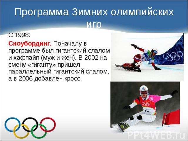 С 1998: С 1998: Сноубординг. Поначалу в программе был гигантский слалом и хафпайп (муж и жен). В 2002 на смену «гиганту» пришел параллельный гигантский слалом, а в 2006 добавлен кросс.