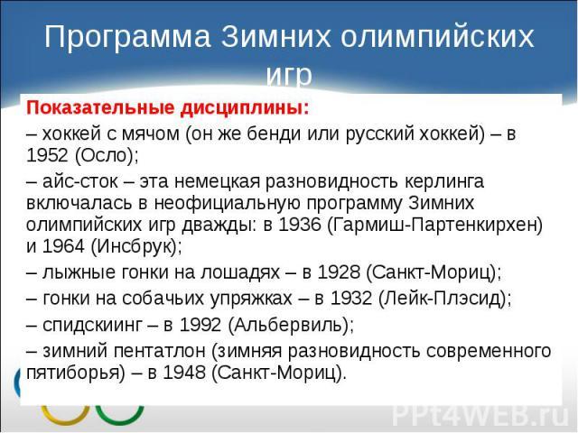 Показательные дисциплины: Показательные дисциплины: – хоккей с мячом (он же бенди или русский хоккей) – в 1952 (Осло); – айс-сток – эта немецкая разновидность керлинга включалась в неофициальную программу Зимних олимпийских игр дважды: в 1936 (Гарми…