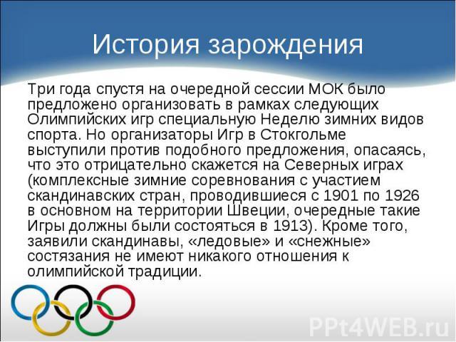 Три года спустя на очередной сессии МОК было предложено организовать в рамках следующих Олимпийских игр специальную Неделю зимних видов спорта. Но организаторы Игр в Стокгольме выступили против подобного предложения, опасаясь, что это отрицательно с…