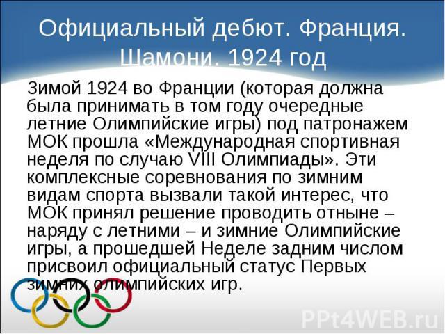 Зимой 1924 во Франции (которая должна была принимать в том году очередные летние Олимпийские игры) под патронажем МОК прошла «Международная спортивная неделя по случаю VIII Олимпиады». Эти комплексные соревнования по зимним видам спорта вызвали тако…