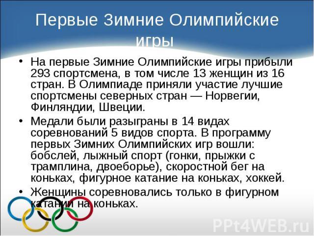 На первые Зимние Олимпийские игры прибыли 293 спортсмена, в том числе 13 женщин из 16 стран. В Олимпиаде приняли участие лучшие спортсмены северных стран — Норвегии, Финляндии, Швеции. На первые Зимние Олимпийские игры прибыли 293 спортсмена, в том …