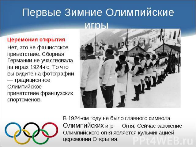 Церемония открытия Церемония открытия Нет, это не фашистское приветствие. Сборная Германии не участвовала на играх 1924-го. То что вы видите на фотографии — традиционное Олимпийское приветствие французских спортсменов.