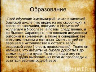 Своё обучение Хмельницкий начал в киевской братской школе (что видно из его скор