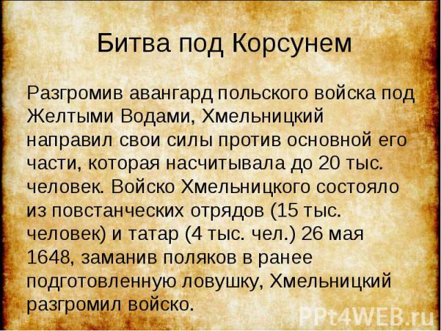 Разгромив авангард польского войска под Желтыми Водами, Хмельницкий направил свои силы против основной его части, которая насчитывала до 20 тыс. человек. Войско Хмельницкого состояло из повстанческих отрядов (15 тыс. человек) и татар (4 тыс. чел.) 2…