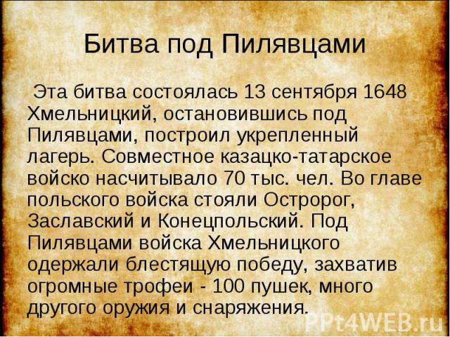 Эта битва состоялась 13 сентября 1648 Хмельницкий, остановившись под Пилявцами, построил укрепленный лагерь. Совместное казацко-татарское войско насчитывало 70 тыс. чел. Во главе польского войска стояли Остророг, Заславский и Конецпольский. Под Пиля…
