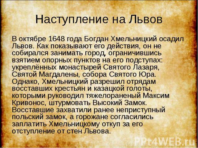 В октябре 1648 года Богдан Хмельницкий осадил Львов. Как показывают его действия, он не собирался занимать город, ограничившись взятием опорных пунктов на его подступах: укреплённых монастырей Святого Лазаря, Святой Магдалены, собора Святого Юра. Од…