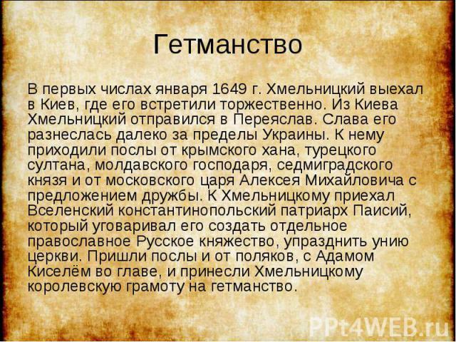 В первых числах января 1649 г. Хмельницкий выехал в Киев, где его встретили торжественно. Из Киева Хмельницкий отправился в Переяслав. Слава его разнеслась далеко за пределы Украины. К нему приходили послы от крымского хана, турецкого султана, молда…