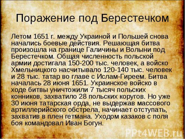 Летом 1651 г. между Украиной и Польшей снова начались боевые действия. Решающая битва произошла на границе Галичины и Волыни под Берестечком. Общая численность польской армии достигала 150-200 тыс. человек, а войско Хмельницкого насчитывало 120-140 …