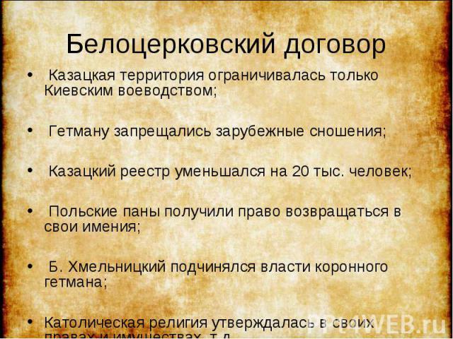 Казацкая территория ограничивалась только Киевским воеводством; Казацкая территория ограничивалась только Киевским воеводством; Гетману запрещались зарубежные сношения; Казацкий реестр уменьшался на 20 тыс. человек; Польские паны получили право возв…