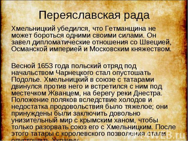 Хмельницкий убедился, что Гетманщина не может бороться одними своими силами. Он завел дипломатические отношения со Швецией, Османской империей и Московским княжеством. Хмельницкий убедился, что Гетманщина не может бороться одними своими силами. Он з…