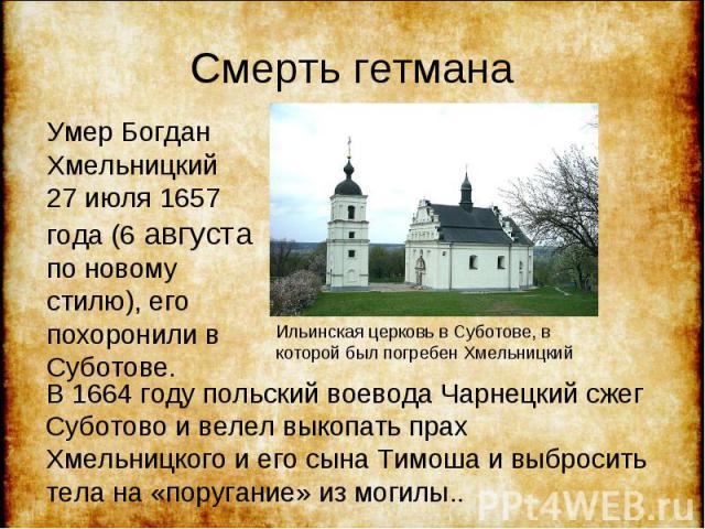 Умер Богдан Хмельницкий 27 июля 1657 года (6 августа по новому стилю), его похоронили в Суботове. Умер Богдан Хмельницкий 27 июля 1657 года (6 августа по новому стилю), его похоронили в Суботове.