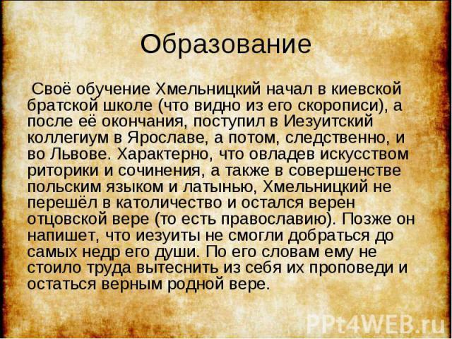 Своё обучение Хмельницкий начал в киевской братской школе (что видно из его скорописи), а после её окончания, поступил в Иезуитский коллегиум в Ярославе, а потом, следственно, и во Львове. Характерно, что овладев искусством риторики и сочинения, а т…