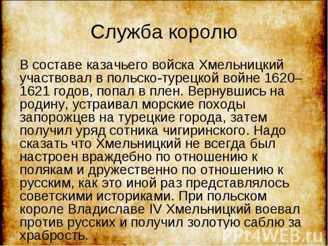 В составе казачьего войска Хмельницкий участвовал в польско-турецкой войне 1620–1621 годов, попал в плен. Вернувшись на родину, устраивал морские походы запорожцев на турецкие города, затем получил уряд сотника чигиринского. Надо сказать что Хмельни…