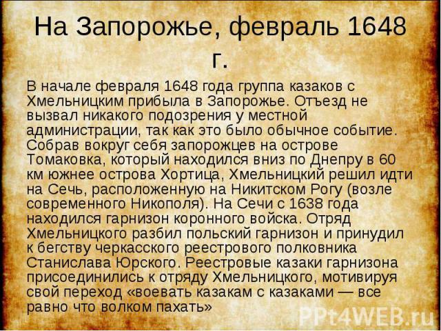 В начале февраля 1648 года группа казаков с Хмельницким прибыла в Запорожье. Отъезд не вызвал никакого подозрения у местной администрации, так как это было обычное событие. Собрав вокруг себя запорожцев на острове Томаковка, который находился вниз п…