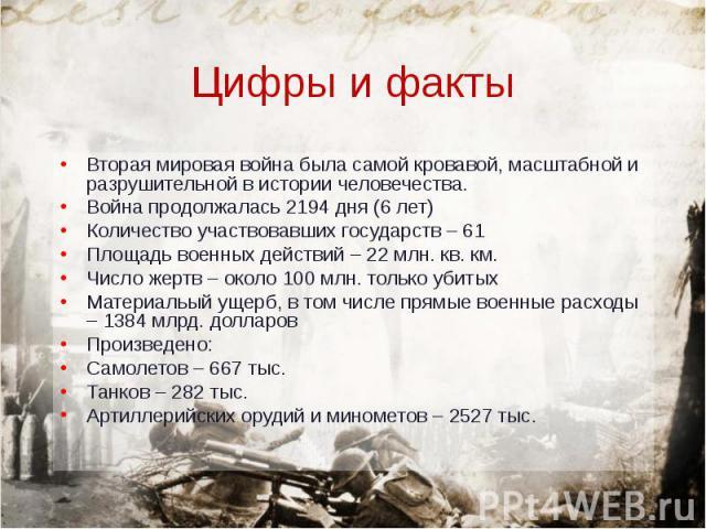 Вторая мировая война была самой кровавой, масштабной и разрушительной в истории человечества. Вторая мировая война была самой кровавой, масштабной и разрушительной в истории человечества. Война продолжалась 2194 дня (6 лет) Количество участвовавших …