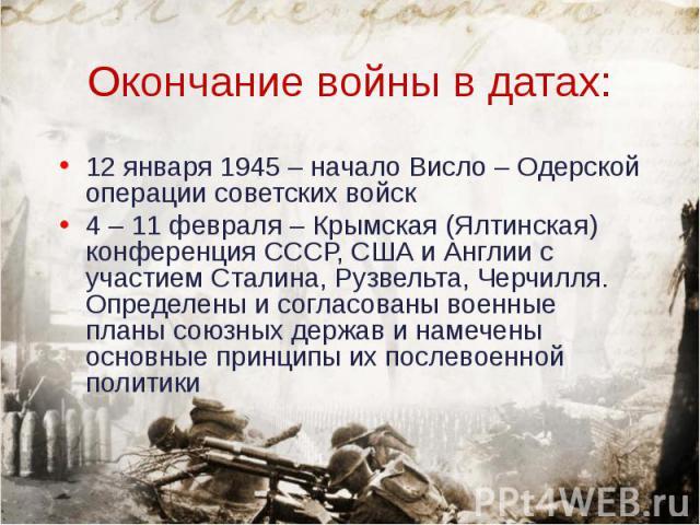 12 января 1945 – начало Висло – Одерской операции советских войск 12 января 1945 – начало Висло – Одерской операции советских войск 4 – 11 февраля – Крымская (Ялтинская) конференция СССР, США и Англии с участием Сталина, Рузвельта, Черчилля. Определ…