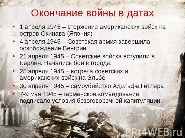 1 апреля 1945 – вторжение американских войск на остров Окинава (Япония) 1 апреля 1945 – вторжение американских войск на остров Окинава (Япония) 4 апреля 1945 – Советская армия завершила освобождение Венгрии 21 апреля 1945 – Советские войска вступили…